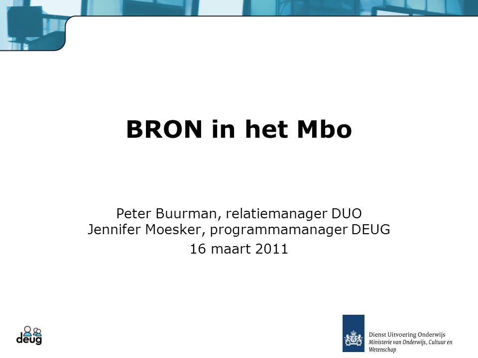 BRON in het Mbo Peter Buurman, relatiemanager DUO Jennifer Moesker, programmamanager DEUG.