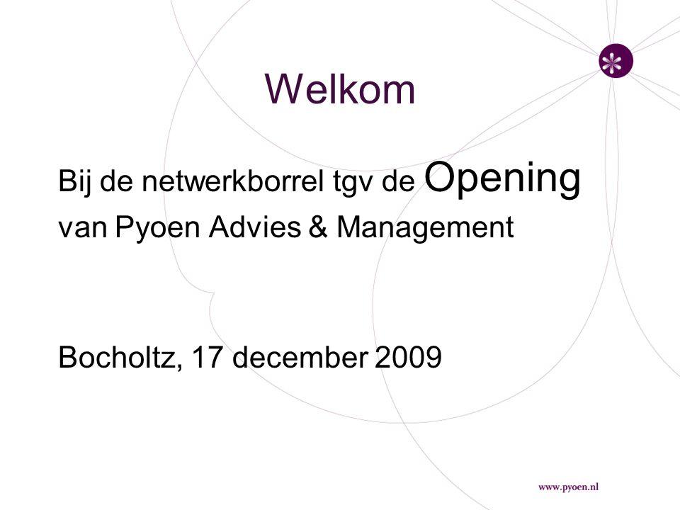 Welkom Bij de netwerkborrel tgv de Opening van Pyoen Advies & Management Bocholtz, 17 december 2009