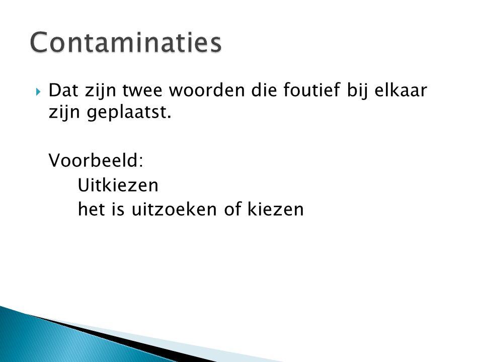 Contaminaties Dat zijn twee woorden die foutief bij elkaar zijn geplaatst. Voorbeeld: Uitkiezen.
