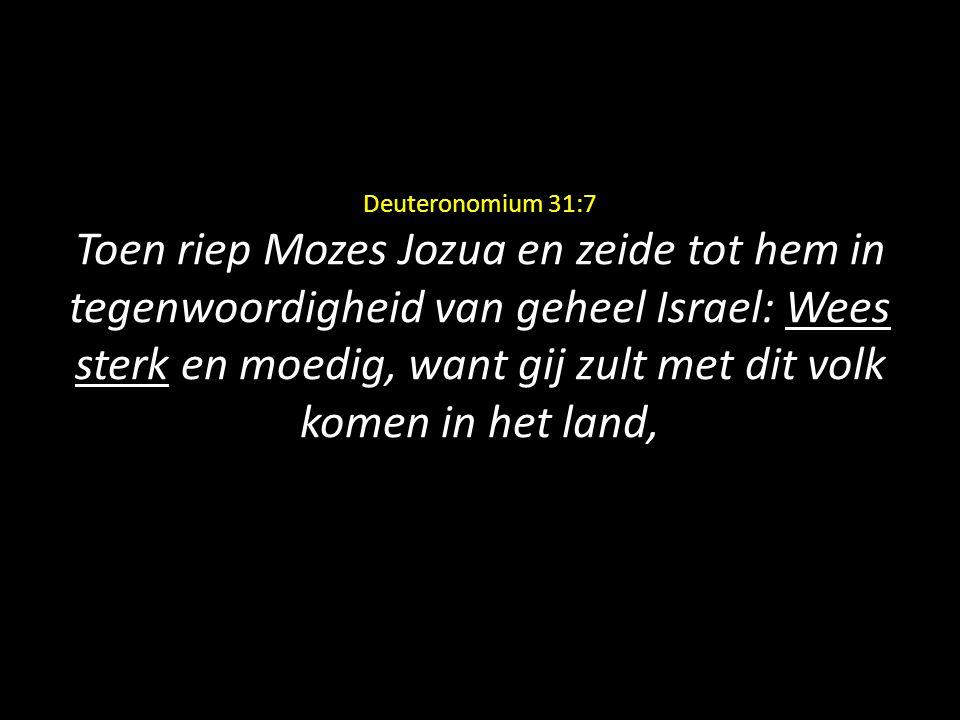 Deuteronomium 31:7 Toen riep Mozes Jozua en zeide tot hem in tegenwoordigheid van geheel Israel: Wees sterk en moedig, want gij zult met dit volk komen in het land,