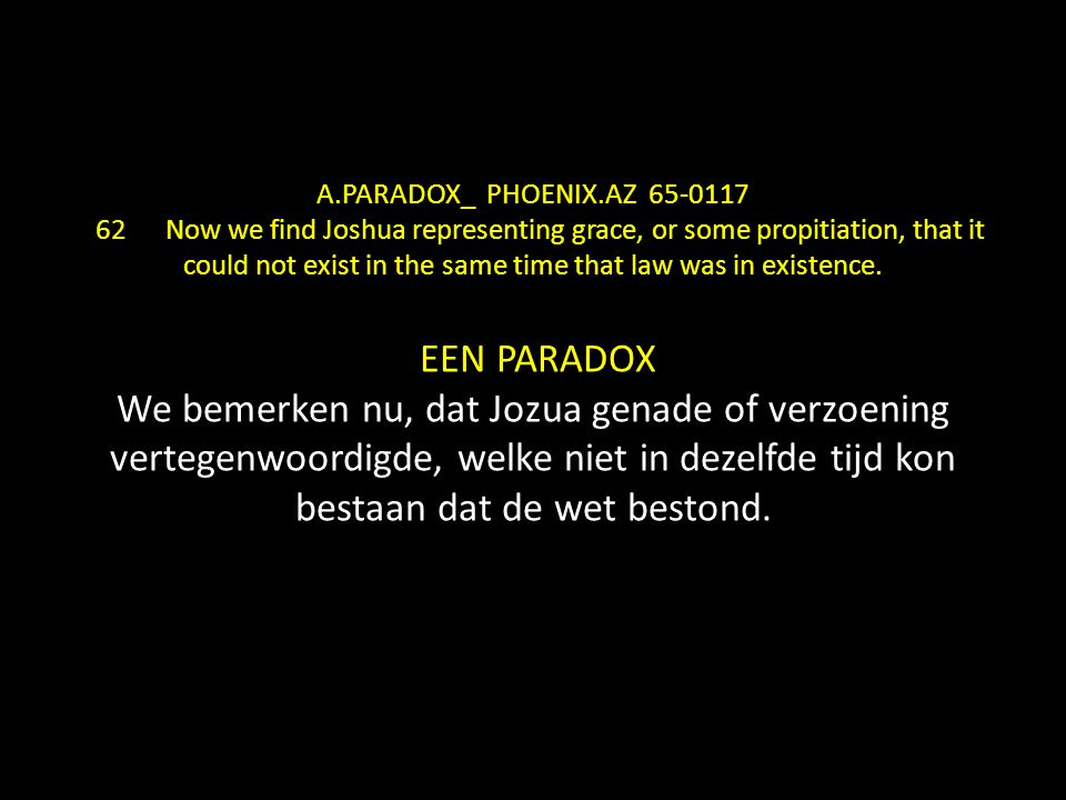 A.PARADOX_ PHOENIX.AZ 65-0117 62 Now we find Joshua representing grace, or some propitiation, that it could not exist in the same time that law was in existence.