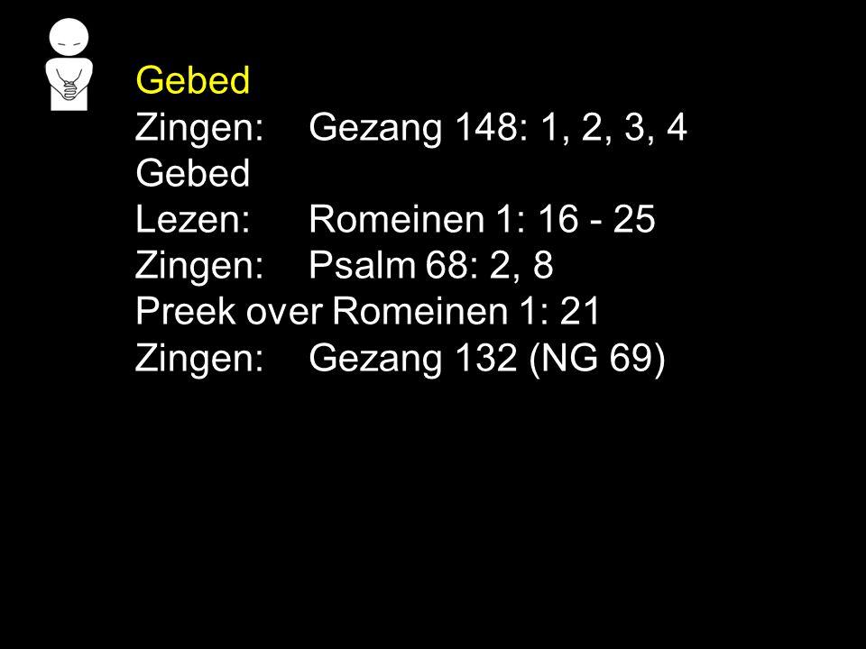 Gebed Zingen: Gezang 148: 1, 2, 3, 4. Lezen: Romeinen 1: 16 - 25. Zingen: Psalm 68: 2, 8. Preek over Romeinen 1: 21.
