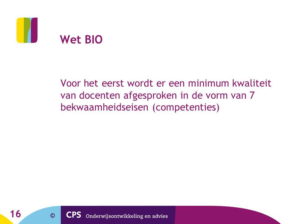 Wet BIO Voor het eerst wordt er een minimum kwaliteit van docenten afgesproken in de vorm van 7 bekwaamheidseisen (competenties)