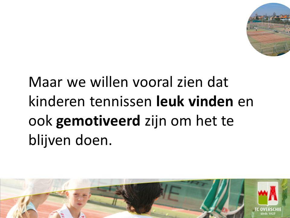 Maar we willen vooral zien dat kinderen tennissen leuk vinden en ook gemotiveerd zijn om het te blijven doen.