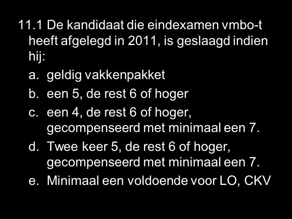 11.1 De kandidaat die eindexamen vmbo-t heeft afgelegd in 2011, is geslaagd indien hij: a.