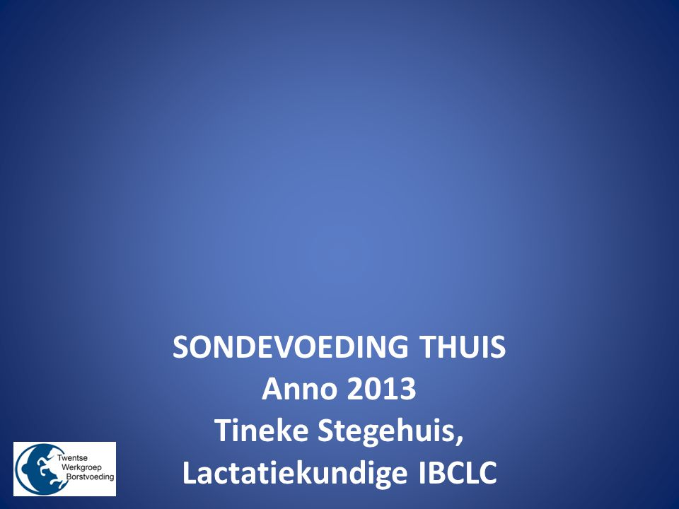 SONDEVOEDING THUIS Anno 2013 Tineke Stegehuis, Lactatiekundige IBCLC