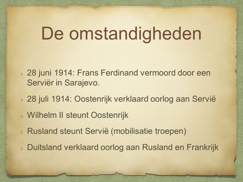De omstandigheden 28 juni 1914: Frans Ferdinand vermoord door een Serviër in Sarajevo. 28 juli 1914: Oostenrijk verklaard oorlog aan Servië.