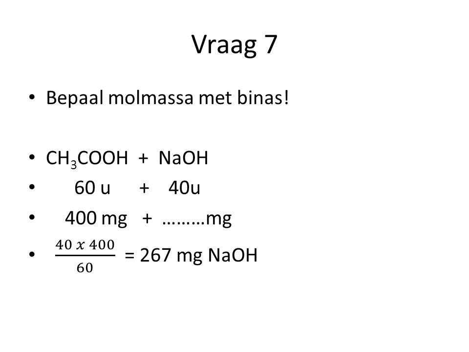 Vraag 7 Bepaal molmassa met binas! CH3COOH + NaOH 60 u + 40u