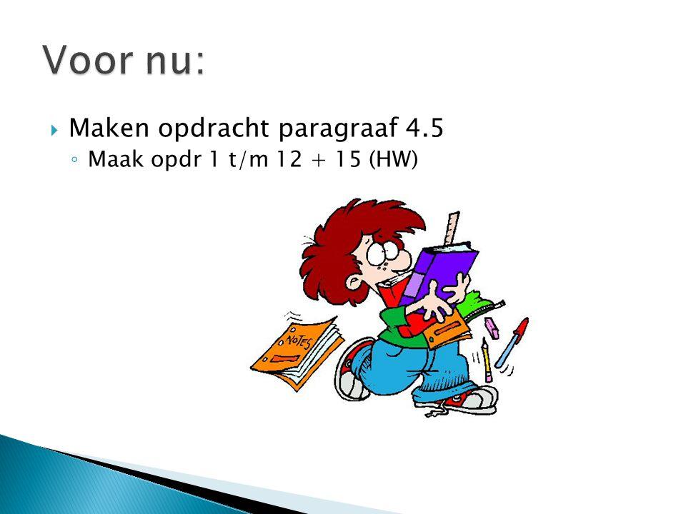 Voor nu: Maken opdracht paragraaf 4.5 Maak opdr 1 t/m 12 + 15 (HW)