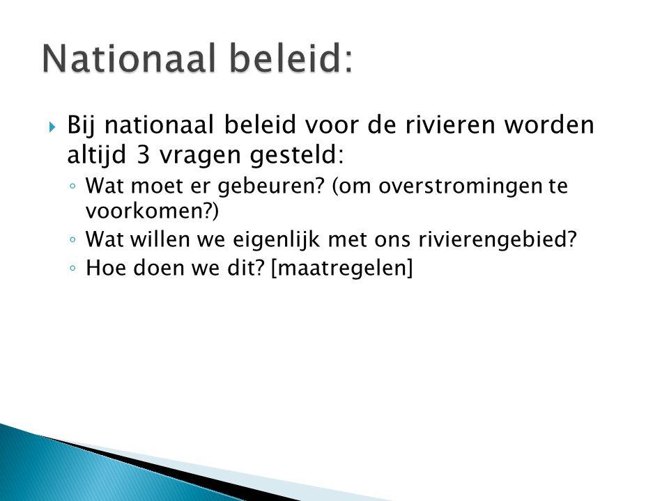 Nationaal beleid: Bij nationaal beleid voor de rivieren worden altijd 3 vragen gesteld: Wat moet er gebeuren (om overstromingen te voorkomen )