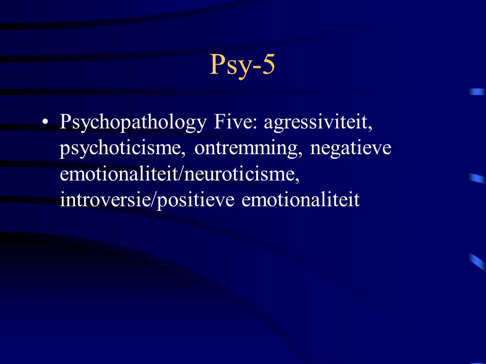 Psy-5 Psychopathology Five: agressiviteit, psychoticisme, ontremming, negatieve emotionaliteit/neuroticisme, introversie/positieve emotionaliteit.