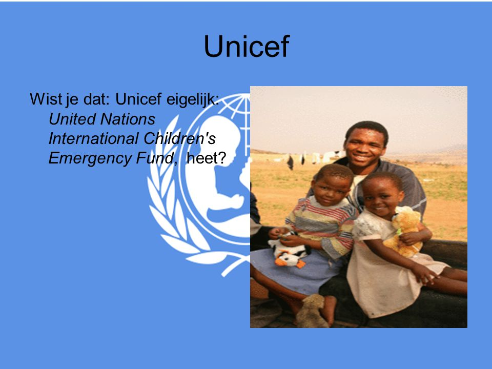 Unicef Wist je dat: Unicef eigelijk: United Nations International Children s Emergency Fund, heet