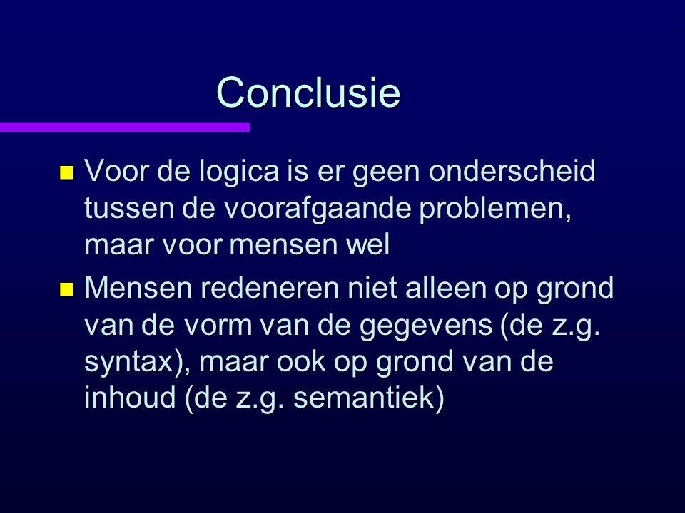 Conclusie Voor de logica is er geen onderscheid tussen de voorafgaande problemen, maar voor mensen wel.