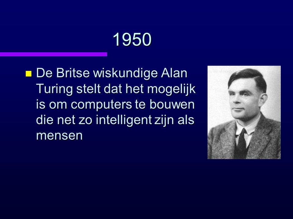 1950 De Britse wiskundige Alan Turing stelt dat het mogelijk is om computers te bouwen die net zo intelligent zijn als mensen.