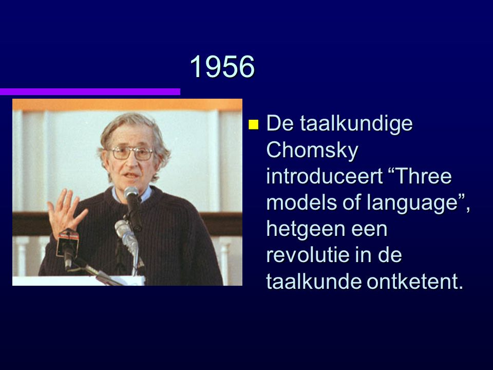 1956 De taalkundige Chomsky introduceert Three models of language , hetgeen een revolutie in de taalkunde ontketent.
