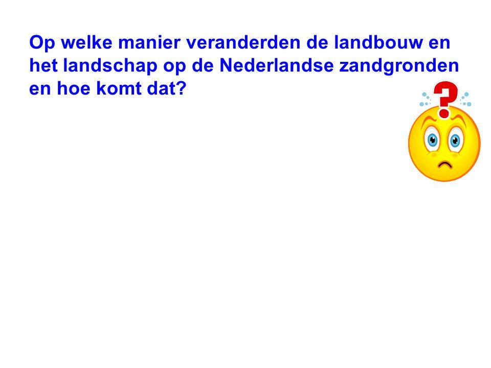 Op welke manier veranderden de landbouw en het landschap op de Nederlandse zandgronden en hoe komt dat