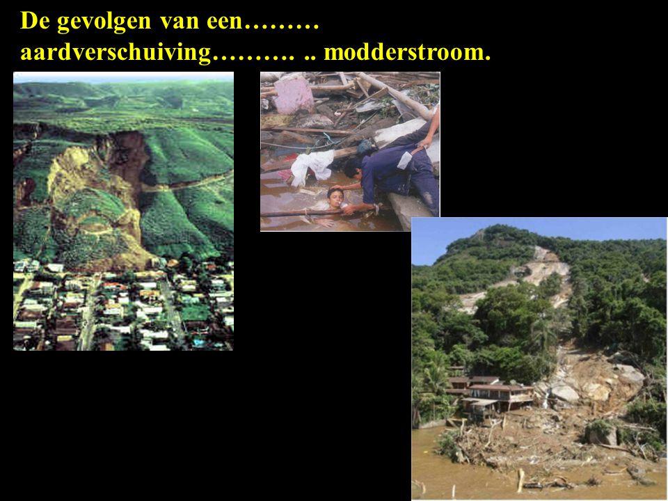 De gevolgen van een……… aardverschuiving………. .. modderstroom.