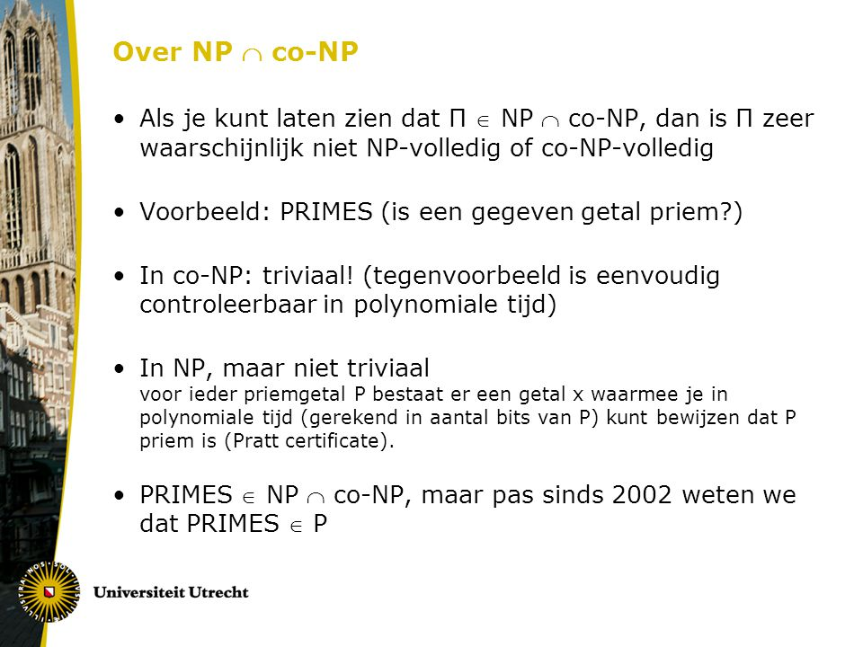 Over NP  co-NP Als je kunt laten zien dat Π  NP  co-NP, dan is Π zeer waarschijnlijk niet NP-volledig of co-NP-volledig.