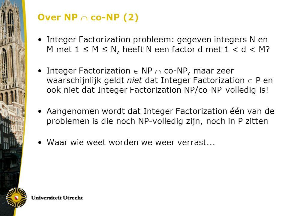Over NP  co-NP (2) Integer Factorization probleem: gegeven integers N en M met 1 ≤ M ≤ N, heeft N een factor d met 1 < d < M