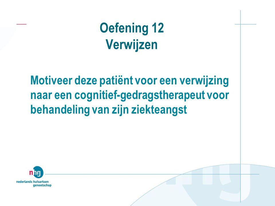 Oefening 12 Verwijzen Motiveer deze patiënt voor een verwijzing naar een cognitief-gedragstherapeut voor behandeling van zijn ziekteangst.
