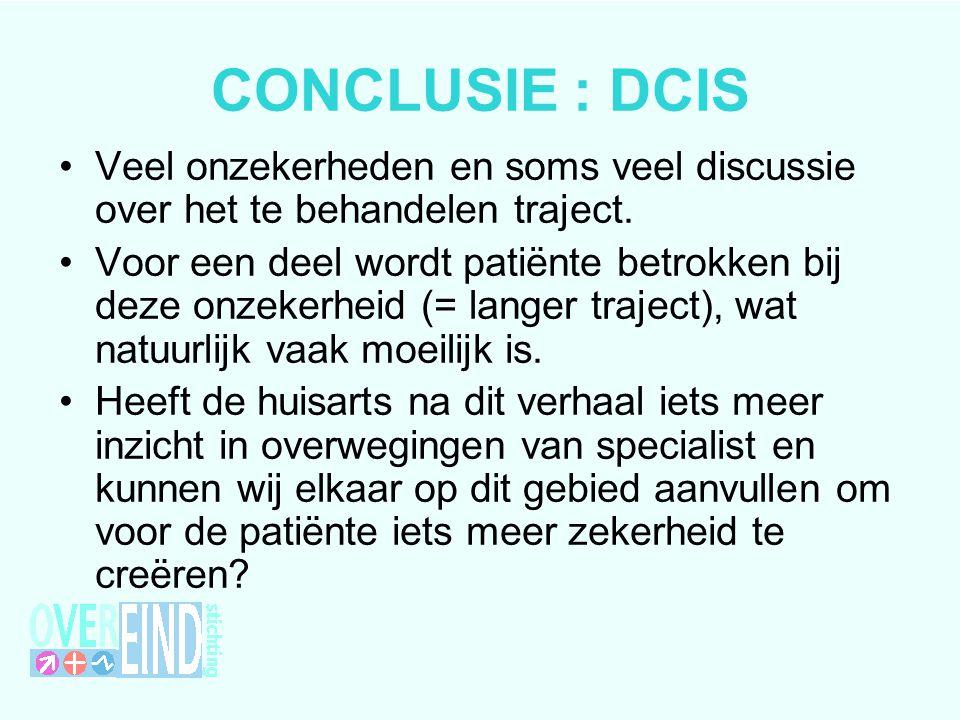 CONCLUSIE : DCIS Veel onzekerheden en soms veel discussie over het te behandelen traject.