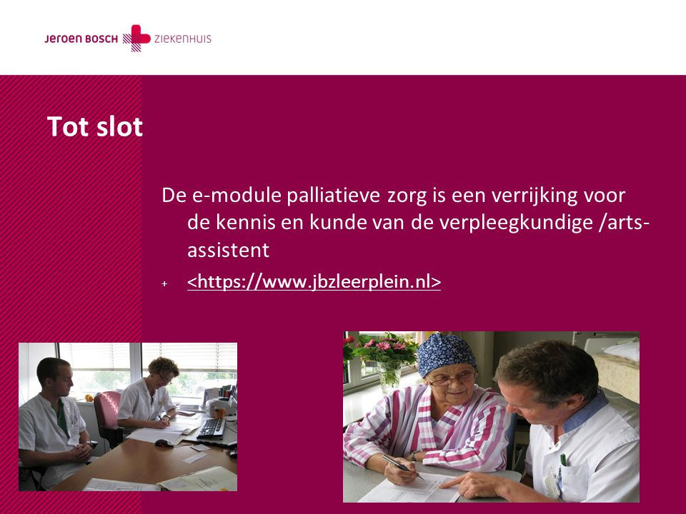 Tot slot De e-module palliatieve zorg is een verrijking voor de kennis en kunde van de verpleegkundige /arts-assistent.