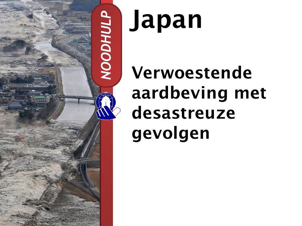 Japan NOODHULP Verwoestende aardbeving met desastreuze gevolgen