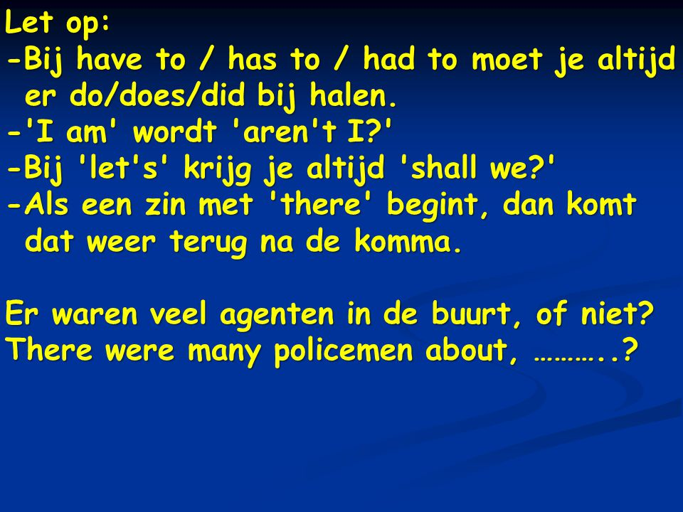 Let op: -Bij have to / has to / had to moet je altijd er do/does/did bij halen. - I am wordt aren t I