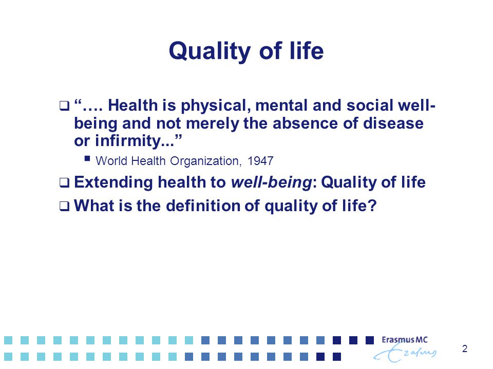 Quality of life …. Health is physical, mental and social well-being and not merely the absence of disease or infirmity...