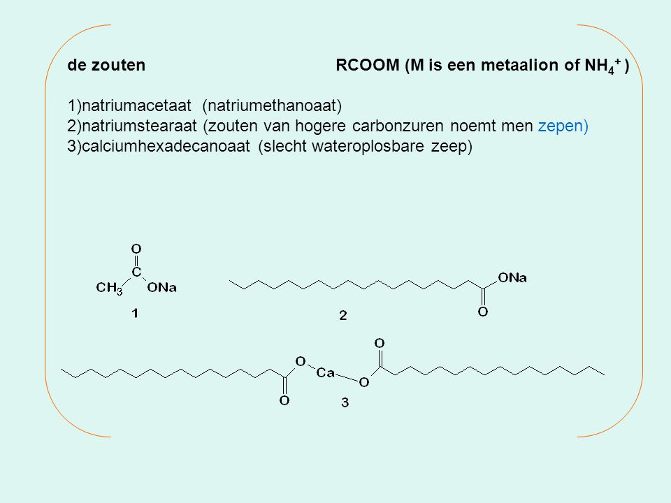 de zouten RCOOM (M is een metaalion of NH4+ )
