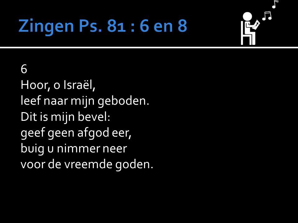 Zingen Ps. 81 : 6 en 8 6 Hoor, o Israël, leef naar mijn geboden.