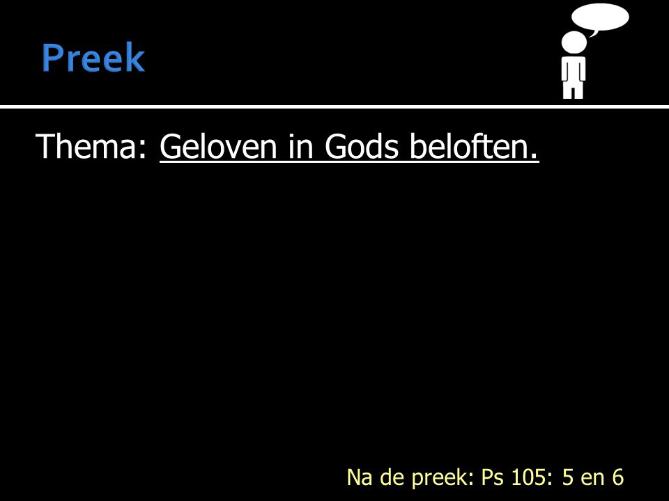 Preek Thema: Geloven in Gods beloften. Na de preek: Ps 105: 5 en 6