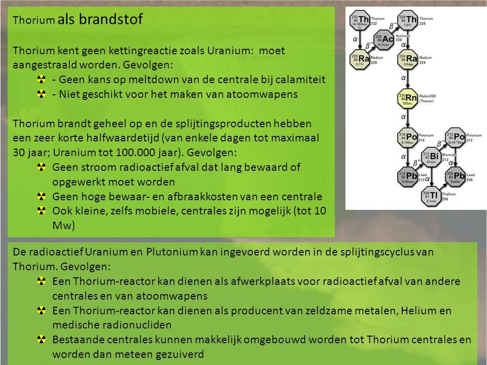 Thorium als brandstof Thorium kent geen kettingreactie zoals Uranium: moet aangestraald worden. Gevolgen:
