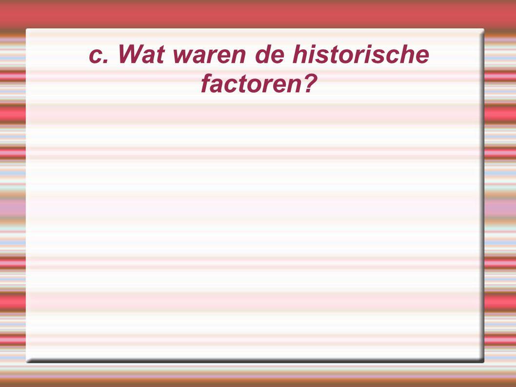 c. Wat waren de historische factoren