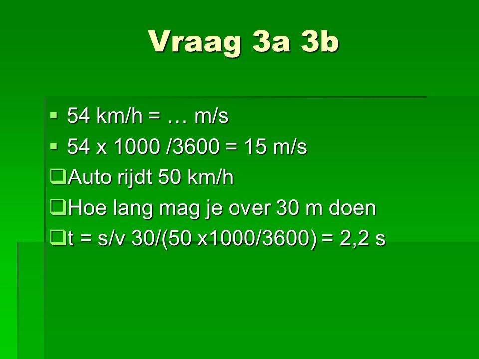 Vraag 3a 3b 54 km/h = … m/s 54 x 1000 /3600 = 15 m/s