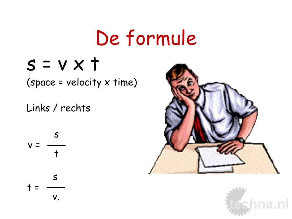 De formule s = v x t (space = velocity x time) Links / rechts s v = t