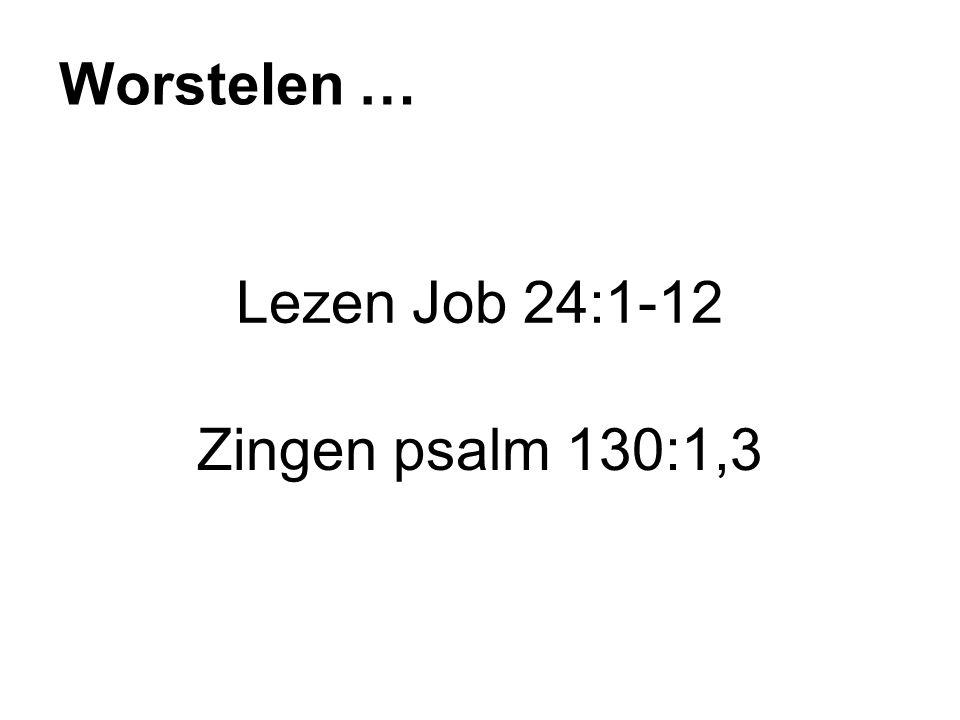 Worstelen … Lezen Job 24:1-12 Zingen psalm 130:1,3
