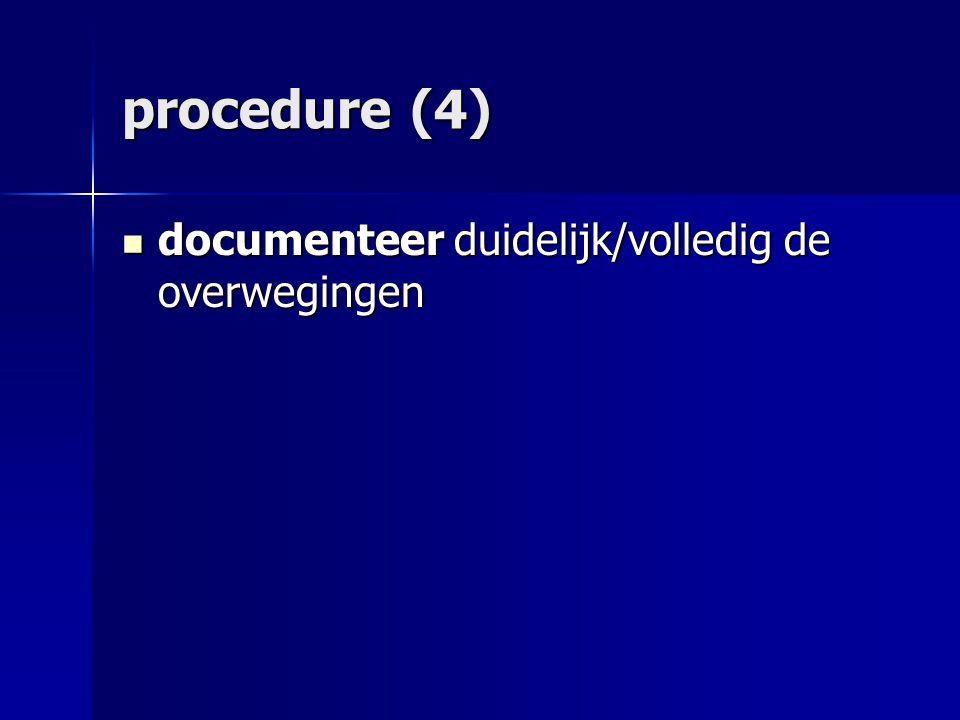 procedure (4) documenteer duidelijk/volledig de overwegingen