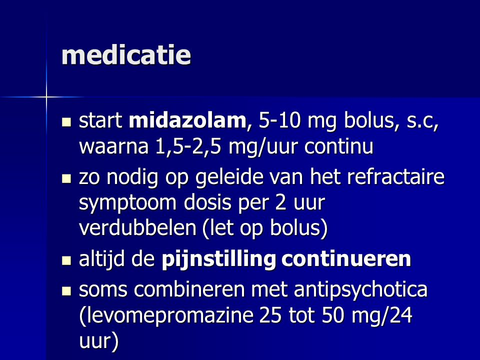 medicatie start midazolam, 5-10 mg bolus, s.c, waarna 1,5-2,5 mg/uur continu.