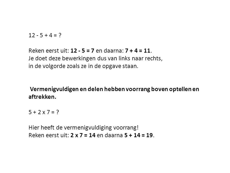 Reken eerst uit: 12 - 5 = 7 en daarna: 7 + 4 = 11.