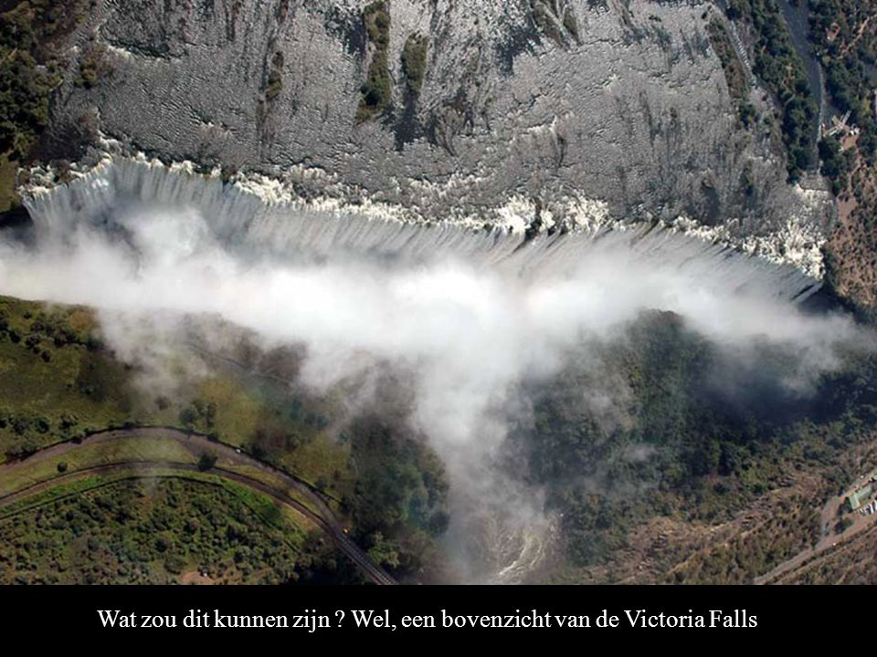 Wat zou dit kunnen zijn Wel, een bovenzicht van de Victoria Falls