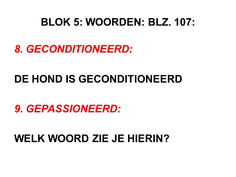 BLOK 5: WOORDEN: BLZ. 107: 8. GECONDITIONEERD: DE HOND IS GECONDITIONEERD.