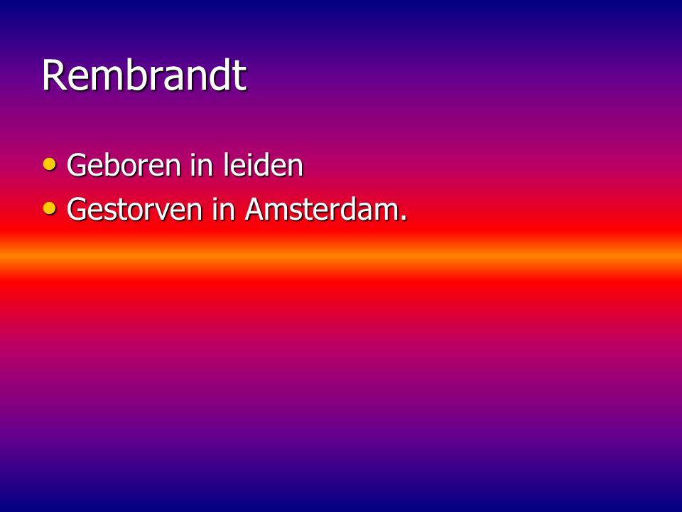 Rembrandt Geboren in leiden Gestorven in Amsterdam.