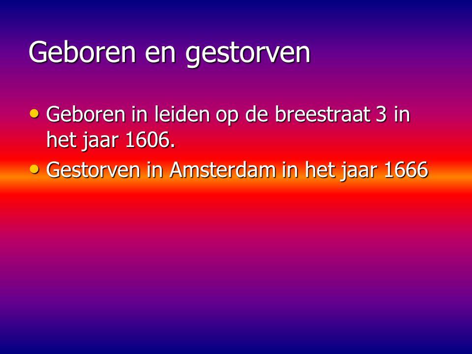 Geboren en gestorven Geboren in leiden op de breestraat 3 in het jaar 1606.
