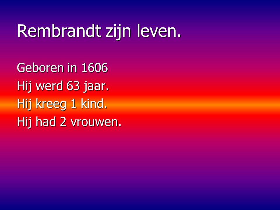 Rembrandt zijn leven. Geboren in 1606 Hij werd 63 jaar.