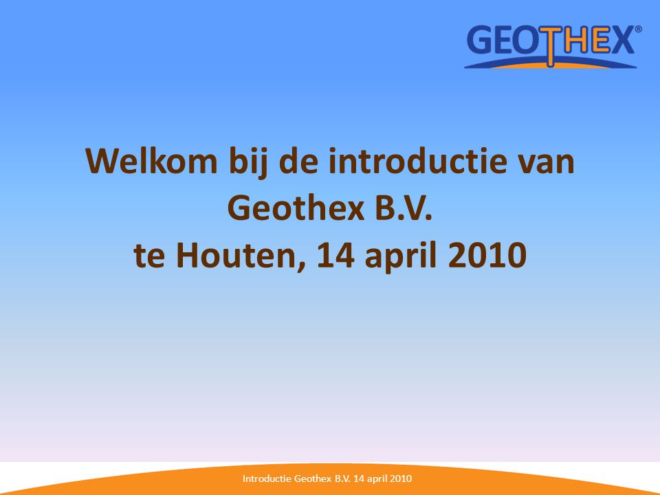 Welkom bij de introductie van Geothex B.V. te Houten, 14 april 2010