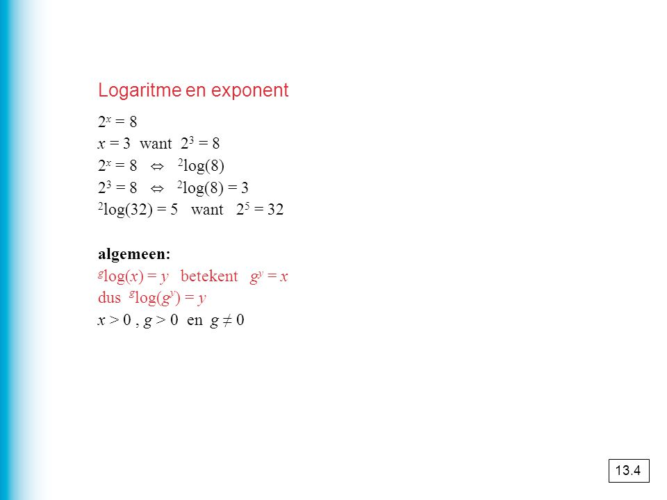 Logaritme en exponent 2x = 8 x = 3 want 23 = 8 2x = 8 ⇔ 2log(8)