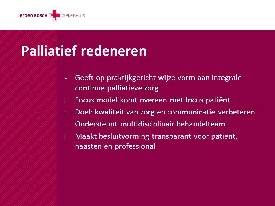 Palliatief redeneren Geeft op praktijkgericht wijze vorm aan integrale continue palliatieve zorg. Focus model komt overeen met focus patiënt.