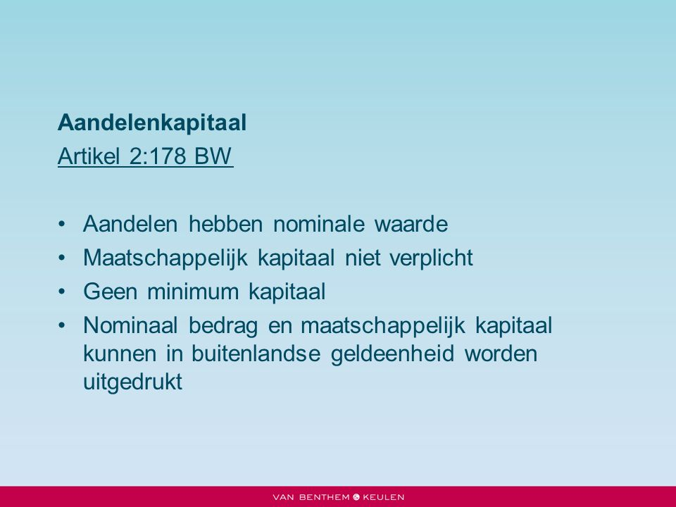 Aandelenkapitaal Artikel 2:178 BW. Aandelen hebben nominale waarde. Maatschappelijk kapitaal niet verplicht.