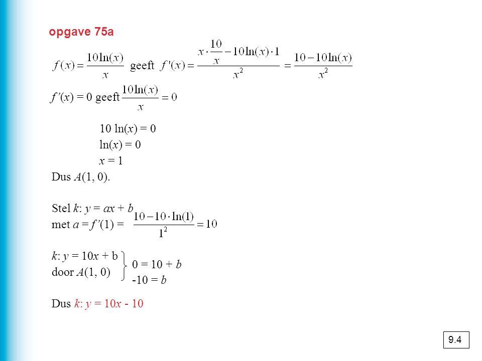 opgave 75a geeft f'(x) = 0 geeft 10 ln(x) = 0 ln(x) = 0 x = 1